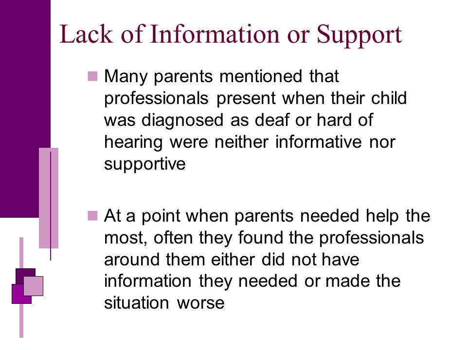 Lack of Information or Support Many parents mentioned that professionals present when their child was diagnosed as deaf or hard of hearing were neither informative nor supportive At a point when parents needed help the most, often they found the professionals around them either did not have information they needed or made the situation worse