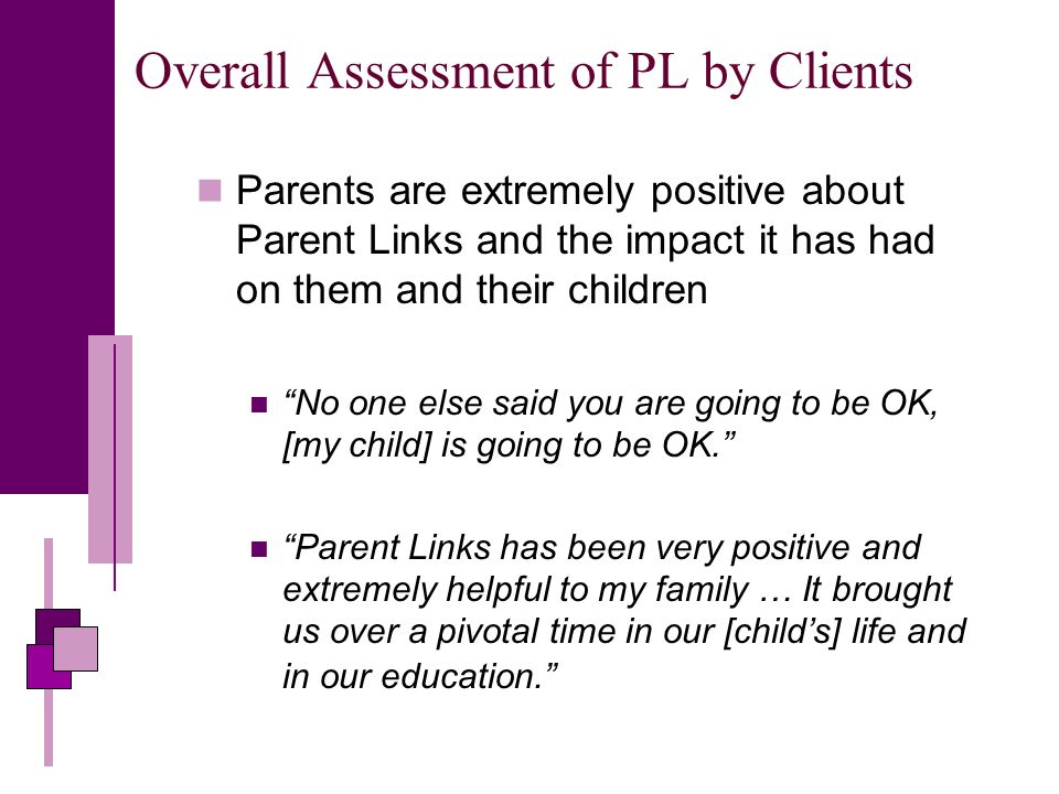 Overall Assessment of PL by Clients Parents are extremely positive about Parent Links and the impact it has had on them and their children No one else said you are going to be OK, [my child] is going to be OK.