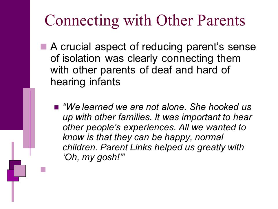 Connecting with Other Parents A crucial aspect of reducing parents sense of isolation was clearly connecting them with other parents of deaf and hard of hearing infants We learned we are not alone.
