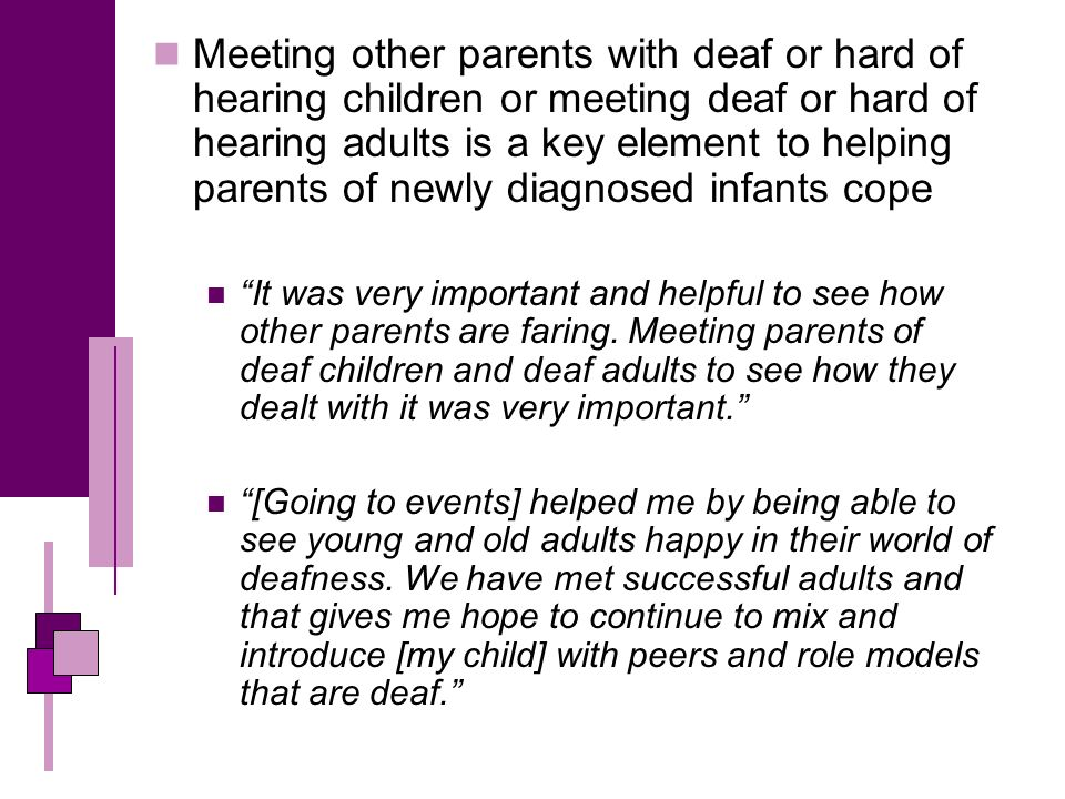 Meeting other parents with deaf or hard of hearing children or meeting deaf or hard of hearing adults is a key element to helping parents of newly diagnosed infants cope It was very important and helpful to see how other parents are faring.