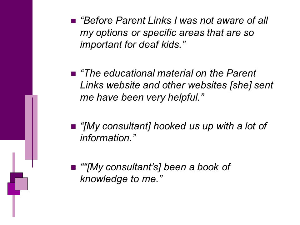 Before Parent Links I was not aware of all my options or specific areas that are so important for deaf kids.