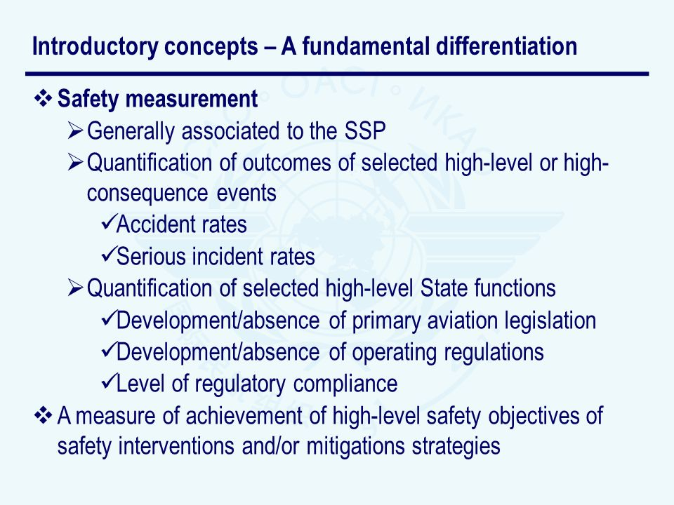 Safety measurement Generally associated to the SSP Quantification of outcomes of selected high-level or high- consequence events Accident rates Serious incident rates Quantification of selected high-level State functions Development/absence of primary aviation legislation Development/absence of operating regulations Level of regulatory compliance A measure of achievement of high-level safety objectives of safety interventions and/or mitigations strategies Introductory concepts – A fundamental differentiation