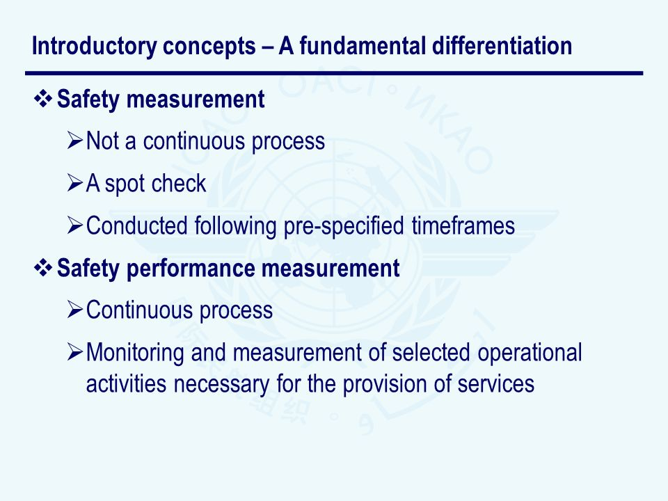 Safety measurement Not a continuous process A spot check Conducted following pre-specified timeframes Safety performance measurement Continuous process Monitoring and measurement of selected operational activities necessary for the provision of services Introductory concepts – A fundamental differentiation