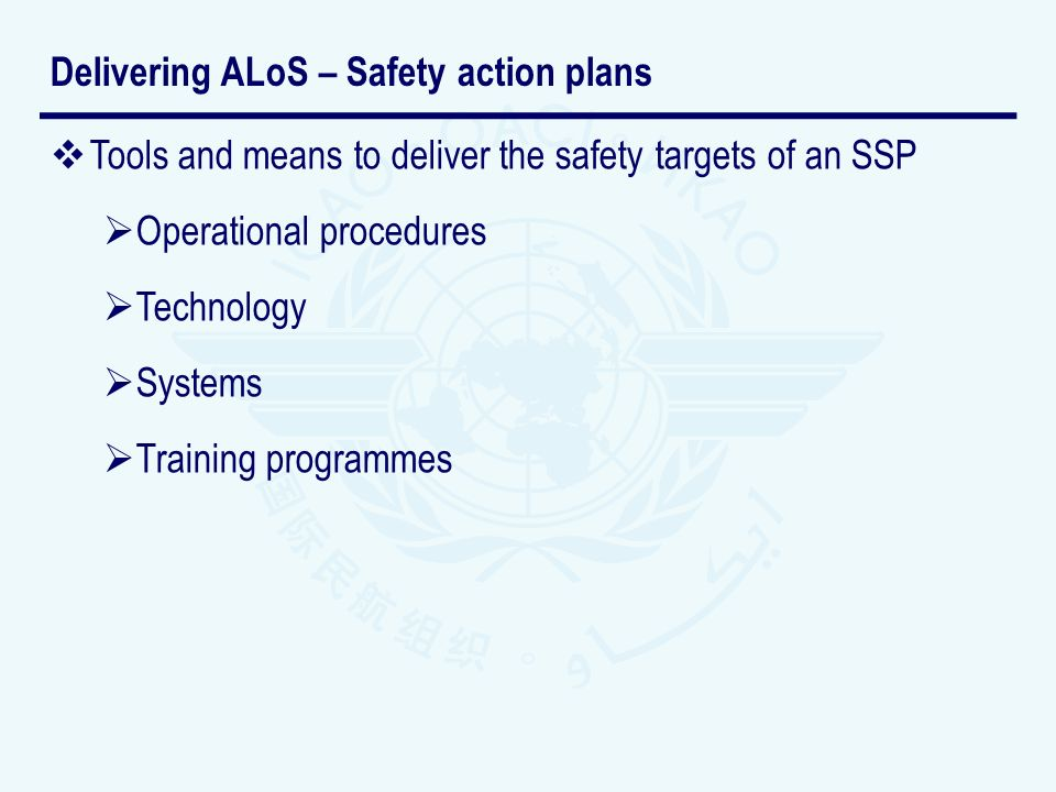 Tools and means to deliver the safety targets of an SSP Operational procedures Technology Systems Training programmes Delivering ALoS – Safety action plans