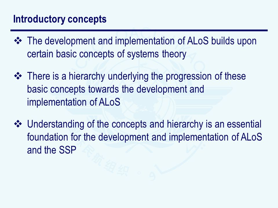 The development and implementation of ALoS builds upon certain basic concepts of systems theory There is a hierarchy underlying the progression of these basic concepts towards the development and implementation of ALoS Understanding of the concepts and hierarchy is an essential foundation for the development and implementation of ALoS and the SSP Introductory concepts