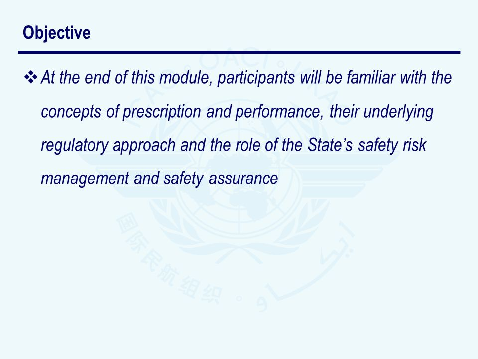 At the end of this module, participants will be familiar with the concepts of prescription and performance, their underlying regulatory approach and the role of the States safety risk management and safety assurance Objective