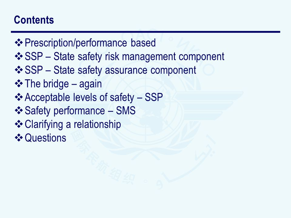 Prescription/performance based SSP – State safety risk management component SSP – State safety assurance component The bridge – again Acceptable levels of safety – SSP Safety performance – SMS Clarifying a relationship Questions Contents