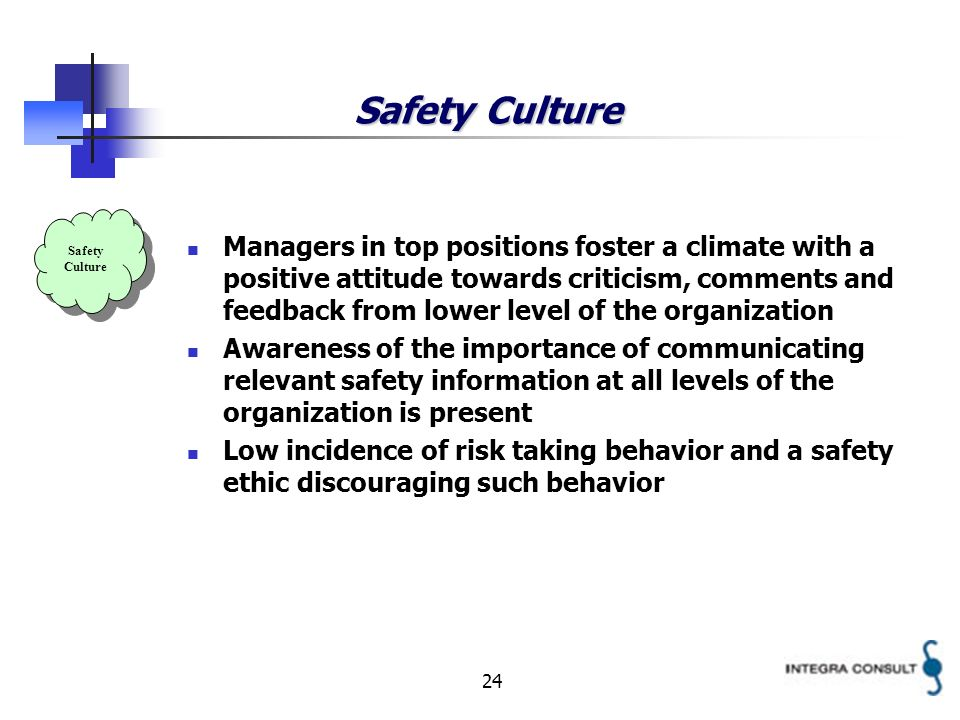 24 Safety Culture Managers in top positions foster a climate with a positive attitude towards criticism, comments and feedback from lower level of the organization Awareness of the importance of communicating relevant safety information at all levels of the organization is present Low incidence of risk taking behavior and a safety ethic discouraging such behavior Safety Culture