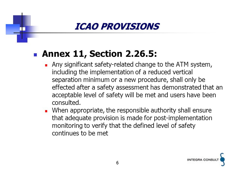 6 ICAO PROVISIONS Annex 11, Section : Any significant safety-related change to the ATM system, including the implementation of a reduced vertical separation minimum or a new procedure, shall only be effected after a safety assessment has demonstrated that an acceptable level of safety will be met and users have been consulted.
