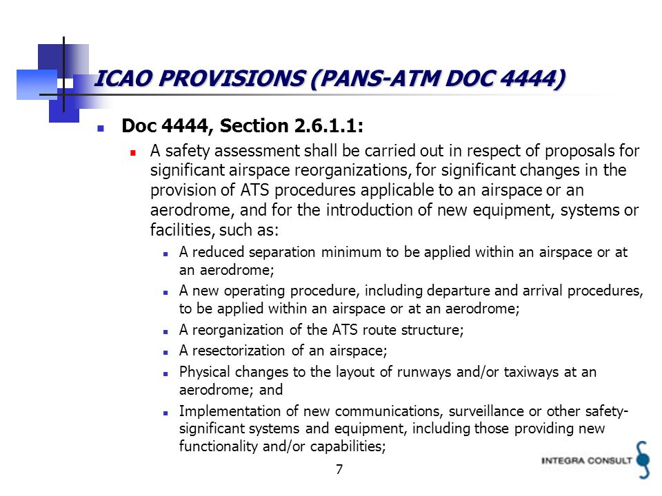 7 ICAO PROVISIONS (PANS-ATM DOC 4444) Doc 4444, Section : A safety assessment shall be carried out in respect of proposals for significant airspace reorganizations, for significant changes in the provision of ATS procedures applicable to an airspace or an aerodrome, and for the introduction of new equipment, systems or facilities, such as: A reduced separation minimum to be applied within an airspace or at an aerodrome; A new operating procedure, including departure and arrival procedures, to be applied within an airspace or at an aerodrome; A reorganization of the ATS route structure; A resectorization of an airspace; Physical changes to the layout of runways and/or taxiways at an aerodrome; and Implementation of new communications, surveillance or other safety- significant systems and equipment, including those providing new functionality and/or capabilities;