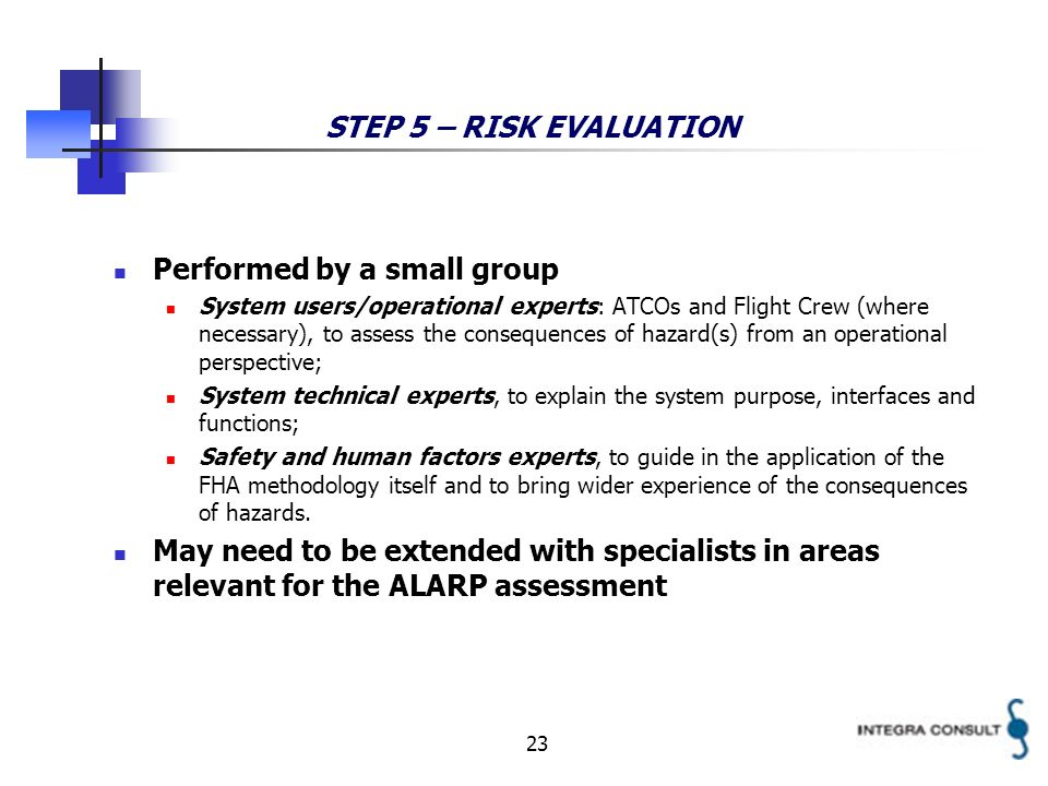 23 STEP 5 – RISK EVALUATION Performed by a small group System users/operational experts: ATCOs and Flight Crew (where necessary), to assess the consequences of hazard(s) from an operational perspective; System technical experts, to explain the system purpose, interfaces and functions; Safety and human factors experts, to guide in the application of the FHA methodology itself and to bring wider experience of the consequences of hazards.