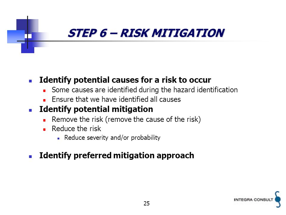 25 STEP 6 – RISK MITIGATION Identify potential causes for a risk to occur Some causes are identified during the hazard identification Ensure that we have identified all causes Identify potential mitigation Remove the risk (remove the cause of the risk) Reduce the risk Reduce severity and/or probability Identify preferred mitigation approach