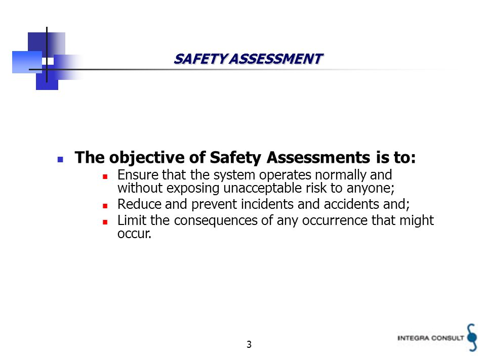 3 SAFETY ASSESSMENT The objective of Safety Assessments is to: Ensure that the system operates normally and without exposing unacceptable risk to anyone; Reduce and prevent incidents and accidents and; Limit the consequences of any occurrence that might occur.