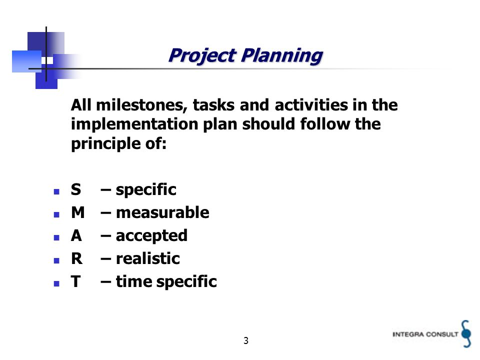 3 Project Planning All milestones, tasks and activities in the implementation plan should follow the principle of: S– specific M– measurable A– accepted R– realistic T– time specific