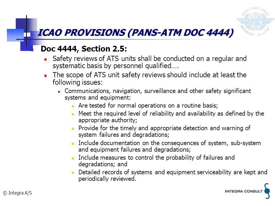 © Integra A/S ICAO PROVISIONS (PANS-ATM DOC 4444) Doc 4444, Section 2.5: Safety reviews of ATS units shall be conducted on a regular and systematic basis by personnel qualified….