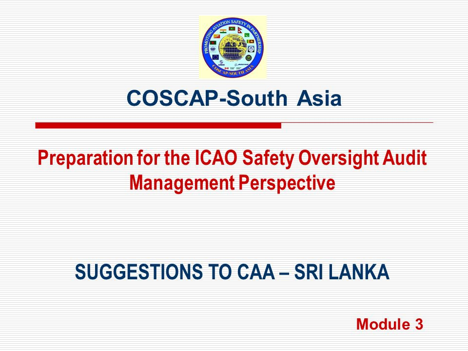 COSCAP-South Asia SUGGESTIONS TO CAA – SRI LANKA Preparation for the ICAO Safety Oversight Audit Management Perspective Module 3