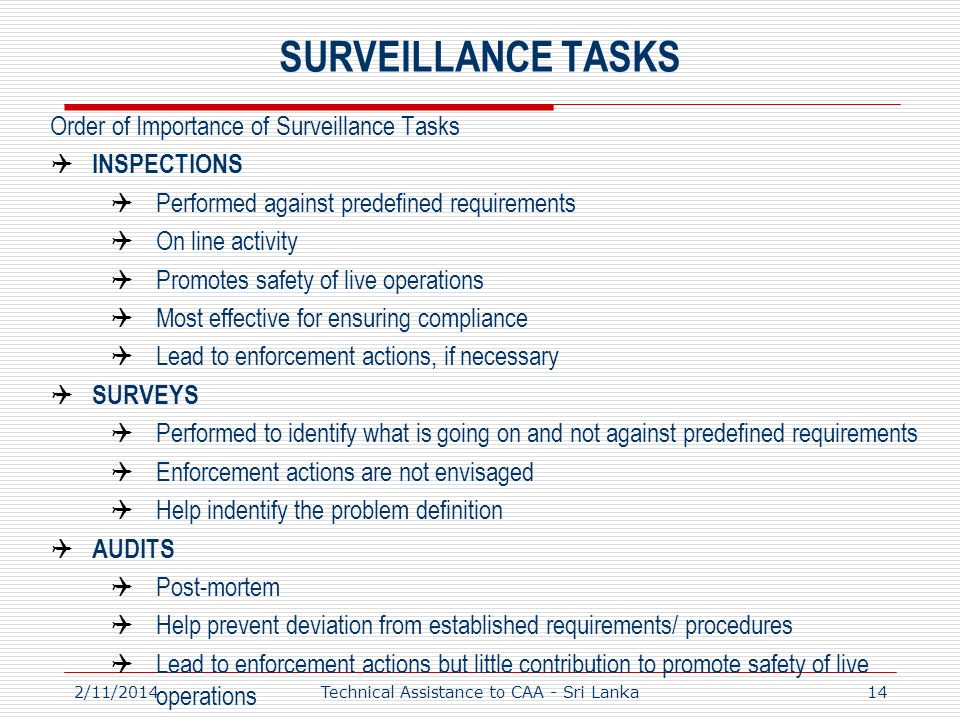 SURVEILLANCE TASKS Order of Importance of Surveillance Tasks INSPECTIONS Performed against predefined requirements On line activity Promotes safety of live operations Most effective for ensuring compliance Lead to enforcement actions, if necessary SURVEYS Performed to identify what is going on and not against predefined requirements Enforcement actions are not envisaged Help indentify the problem definition AUDITS Post-mortem Help prevent deviation from established requirements/ procedures Lead to enforcement actions but little contribution to promote safety of live operations 2/11/2014Technical Assistance to CAA - Sri Lanka14