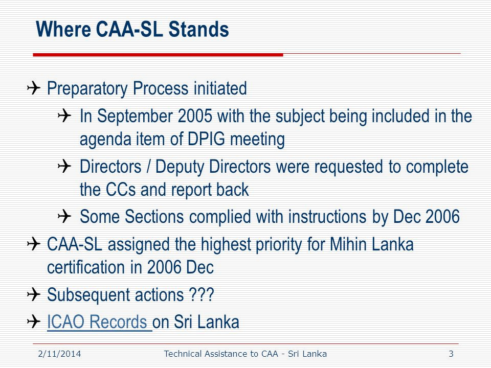 Where CAA-SL Stands Preparatory Process initiated In September 2005 with the subject being included in the agenda item of DPIG meeting Directors / Deputy Directors were requested to complete the CCs and report back Some Sections complied with instructions by Dec 2006 CAA-SL assigned the highest priority for Mihin Lanka certification in 2006 Dec Subsequent actions .