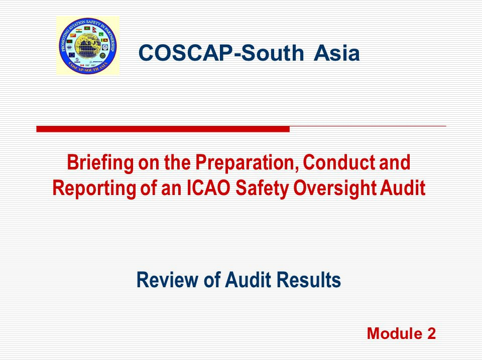 COSCAP-South Asia Review of Audit Results Briefing on the Preparation, Conduct and Reporting of an ICAO Safety Oversight Audit Module 2