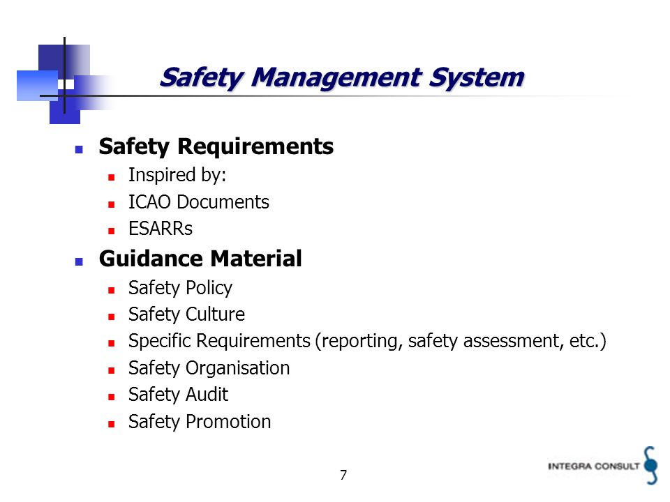 7 Safety Management System Safety Requirements Inspired by: ICAO Documents ESARRs Guidance Material Safety Policy Safety Culture Specific Requirements (reporting, safety assessment, etc.) Safety Organisation Safety Audit Safety Promotion