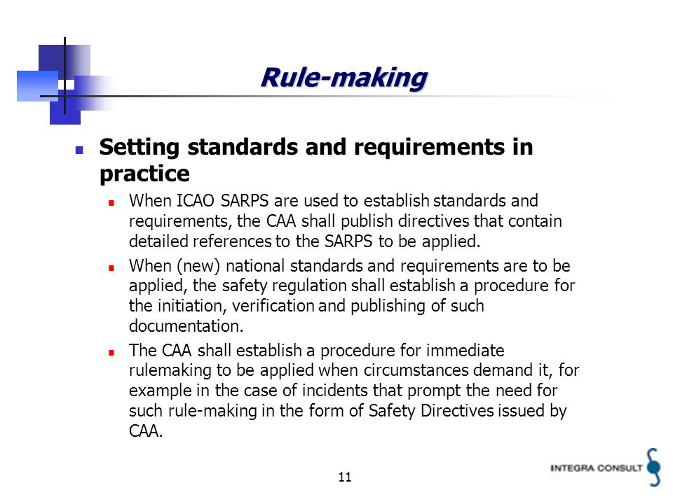 11 Rule-making Setting standards and requirements in practice When ICAO SARPS are used to establish standards and requirements, the CAA shall publish directives that contain detailed references to the SARPS to be applied.
