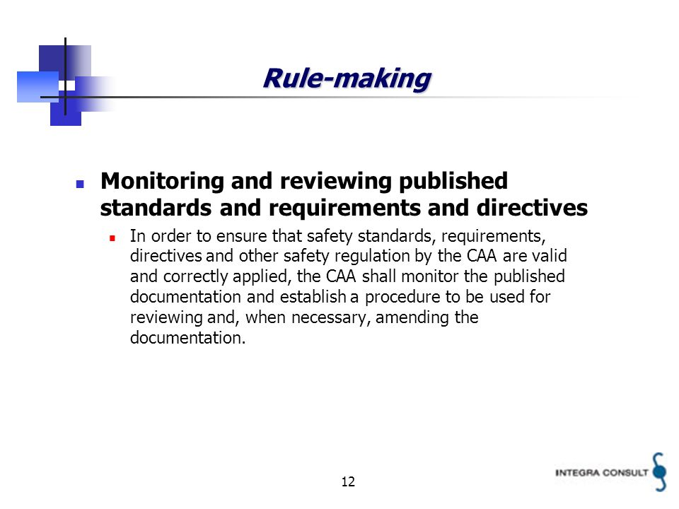 12 Rule-making Monitoring and reviewing published standards and requirements and directives In order to ensure that safety standards, requirements, directives and other safety regulation by the CAA are valid and correctly applied, the CAA shall monitor the published documentation and establish a procedure to be used for reviewing and, when necessary, amending the documentation.
