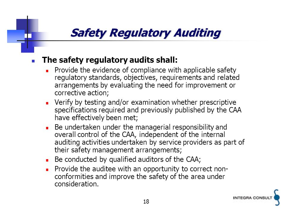 18 Safety Regulatory Auditing The safety regulatory audits shall: Provide the evidence of compliance with applicable safety regulatory standards, objectives, requirements and related arrangements by evaluating the need for improvement or corrective action; Verify by testing and/or examination whether prescriptive specifications required and previously published by the CAA have effectively been met; Be undertaken under the managerial responsibility and overall control of the CAA, independent of the internal auditing activities undertaken by service providers as part of their safety management arrangements; Be conducted by qualified auditors of the CAA; Provide the auditee with an opportunity to correct non- conformities and improve the safety of the area under consideration.