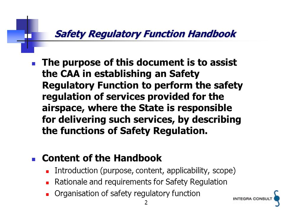 2 Safety Regulatory Function Handbook The purpose of this document is to assist the CAA in establishing an Safety Regulatory Function to perform the safety regulation of services provided for the airspace, where the State is responsible for delivering such services, by describing the functions of Safety Regulation.