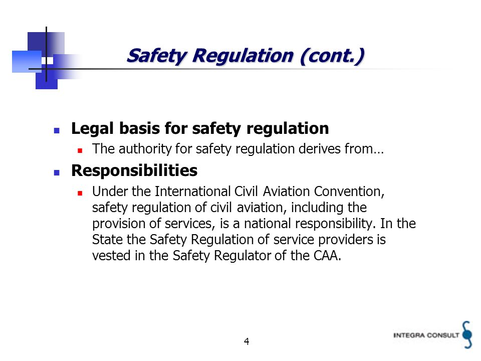4 Safety Regulation (cont.) Legal basis for safety regulation The authority for safety regulation derives from… Responsibilities Under the International Civil Aviation Convention, safety regulation of civil aviation, including the provision of services, is a national responsibility.