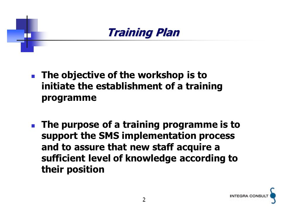 2 Training Plan The objective of the workshop is to initiate the establishment of a training programme The purpose of a training programme is to support the SMS implementation process and to assure that new staff acquire a sufficient level of knowledge according to their position