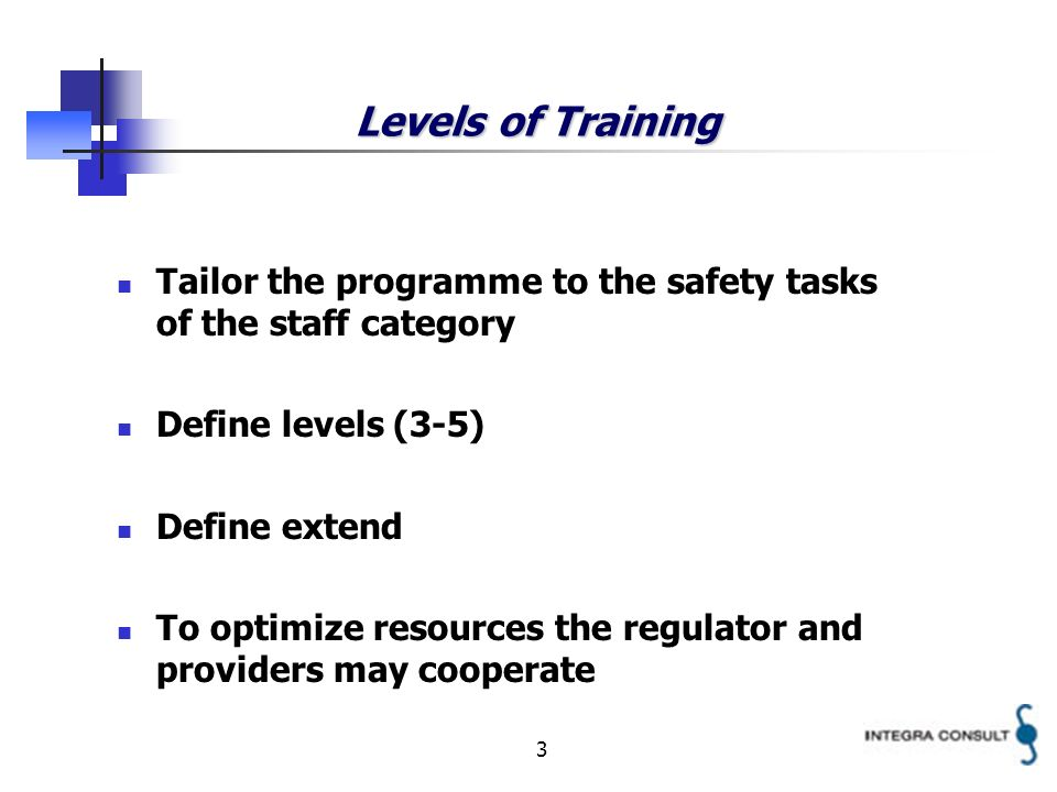 3 Levels of Training Tailor the programme to the safety tasks of the staff category Define levels (3-5) Define extend To optimize resources the regulator and providers may cooperate