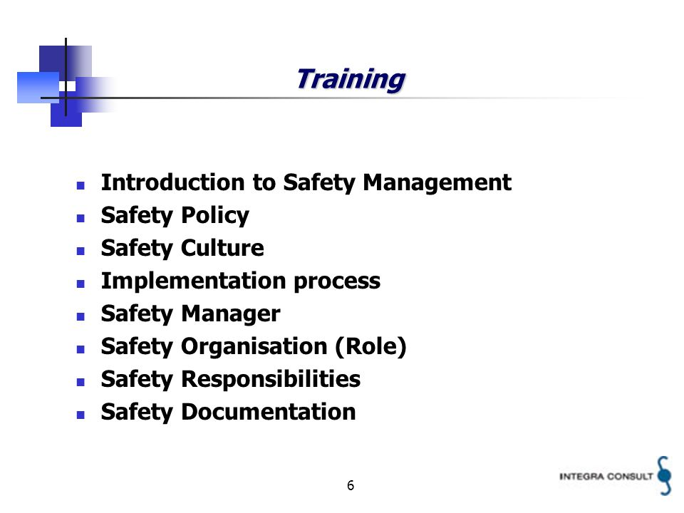 6 Training Introduction to Safety Management Safety Policy Safety Culture Implementation process Safety Manager Safety Organisation (Role) Safety Responsibilities Safety Documentation