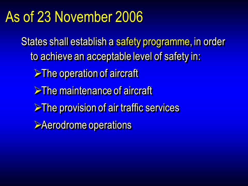 As of 23 November 2006 States shall establish a safety programme, in order to achieve an acceptable level of safety in: The operation of aircraft The operation of aircraft The maintenance of aircraft The maintenance of aircraft The provision of air traffic services The provision of air traffic services Aerodrome operations Aerodrome operations States shall establish a safety programme, in order to achieve an acceptable level of safety in: The operation of aircraft The operation of aircraft The maintenance of aircraft The maintenance of aircraft The provision of air traffic services The provision of air traffic services Aerodrome operations Aerodrome operations