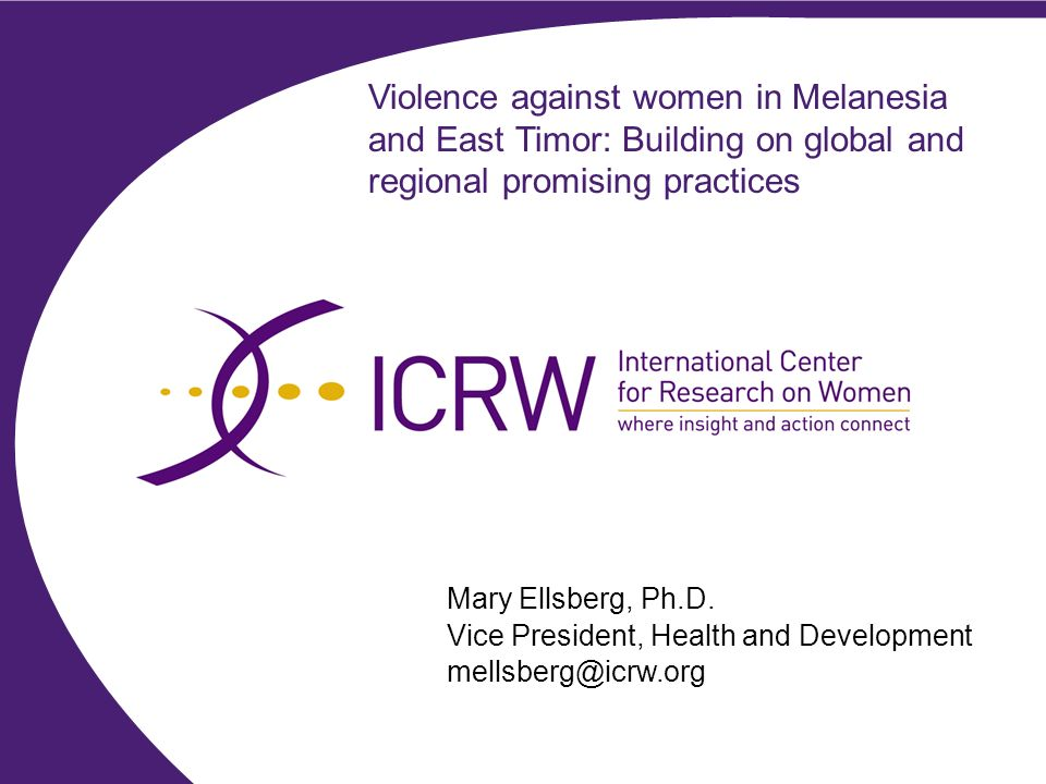 Violence against women in Melanesia and East Timor: Building on global and regional promising practices Mary Ellsberg, Ph.D.