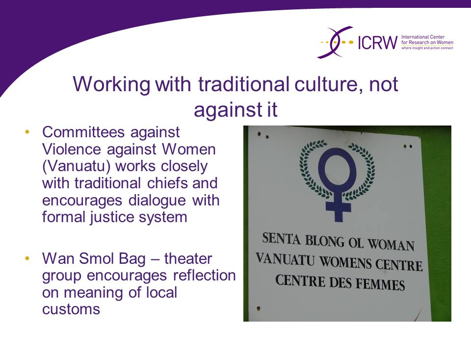 Working with traditional culture, not against it Committees against Violence against Women (Vanuatu) works closely with traditional chiefs and encourages dialogue with formal justice system Wan Smol Bag – theater group encourages reflection on meaning of local customs