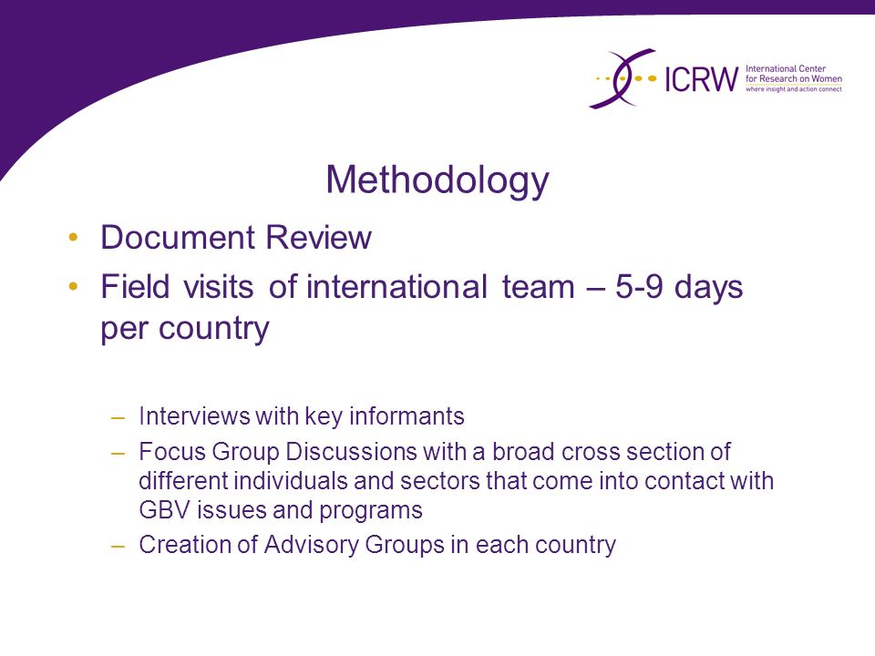 Methodology Document Review Field visits of international team – 5-9 days per country –Interviews with key informants –Focus Group Discussions with a broad cross section of different individuals and sectors that come into contact with GBV issues and programs –Creation of Advisory Groups in each country