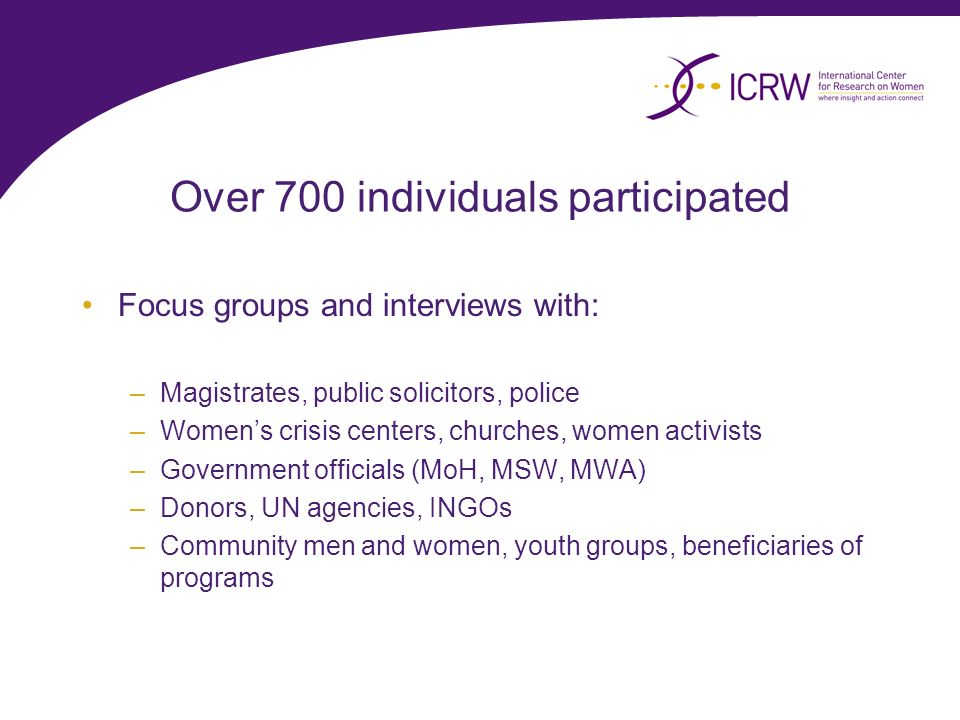Over 700 individuals participated Focus groups and interviews with: –Magistrates, public solicitors, police –Womens crisis centers, churches, women activists –Government officials (MoH, MSW, MWA) –Donors, UN agencies, INGOs –Community men and women, youth groups, beneficiaries of programs