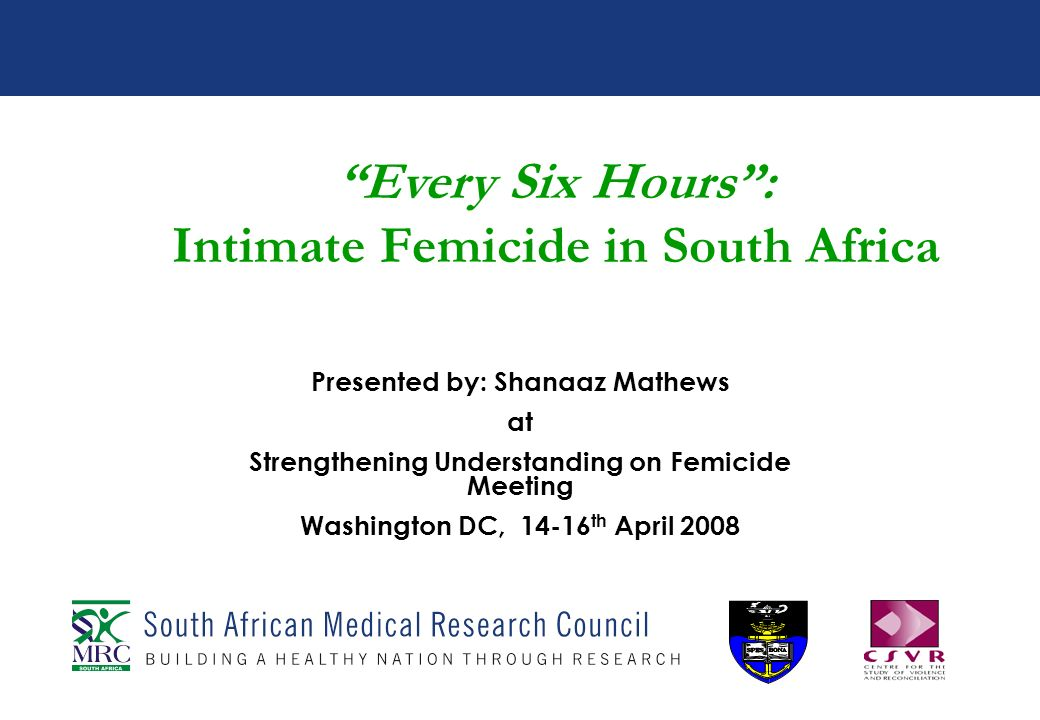 Every Six Hours: Intimate Femicide in South Africa Presented by: Shanaaz Mathews at Strengthening Understanding on Femicide Meeting Washington DC, 14-16 th April 2008