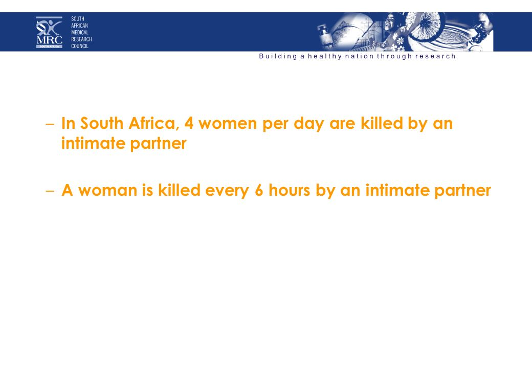 – In South Africa, 4 women per day are killed by an intimate partner – A woman is killed every 6 hours by an intimate partner