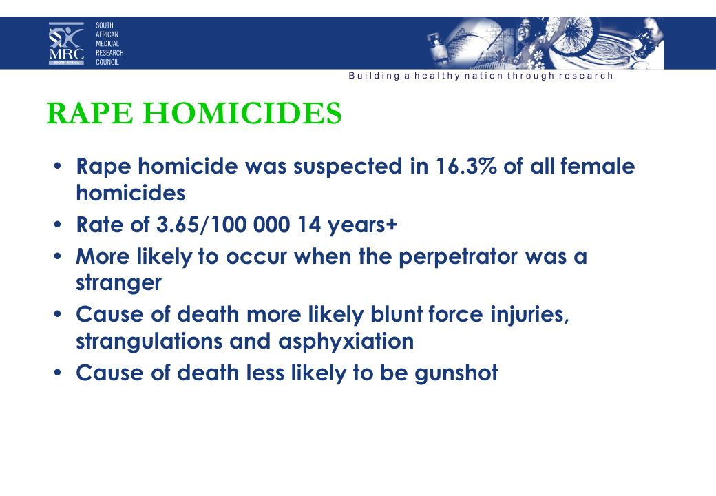 RAPE HOMICIDES Rape homicide was suspected in 16.3% of all female homicides Rate of 3.65/100 000 14 years+ More likely to occur when the perpetrator was a stranger Cause of death more likely blunt force injuries, strangulations and asphyxiation Cause of death less likely to be gunshot
