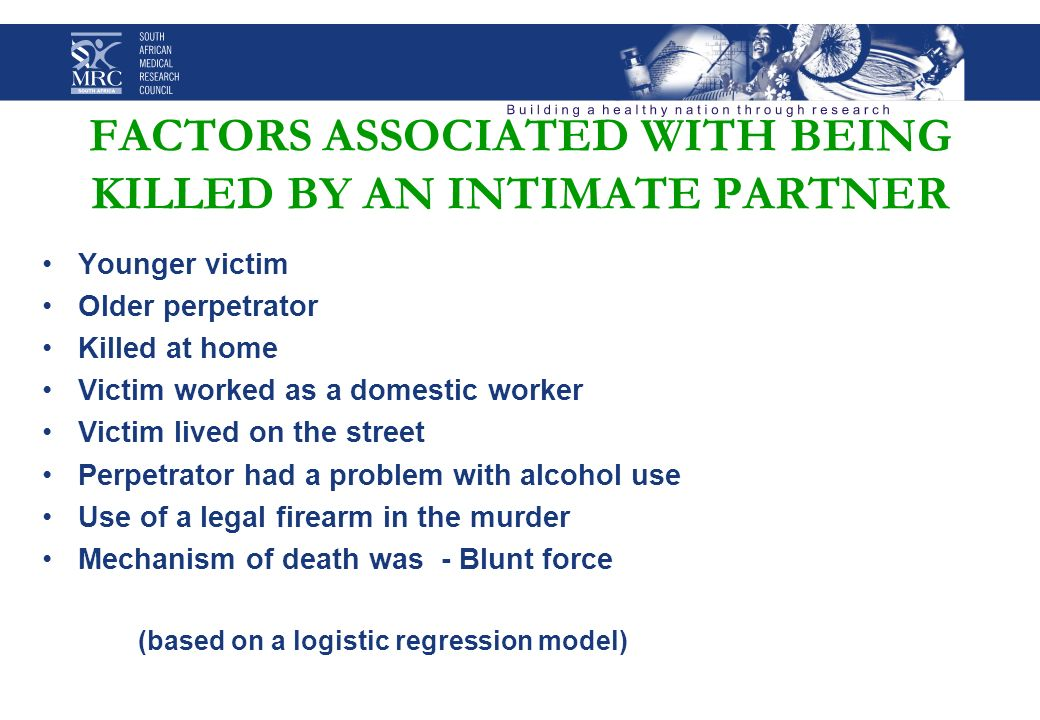 FACTORS ASSOCIATED WITH BEING KILLED BY AN INTIMATE PARTNER Younger victim Older perpetrator Killed at home Victim worked as a domestic worker Victim lived on the street Perpetrator had a problem with alcohol use Use of a legal firearm in the murder Mechanism of death was - Blunt force (based on a logistic regression model)