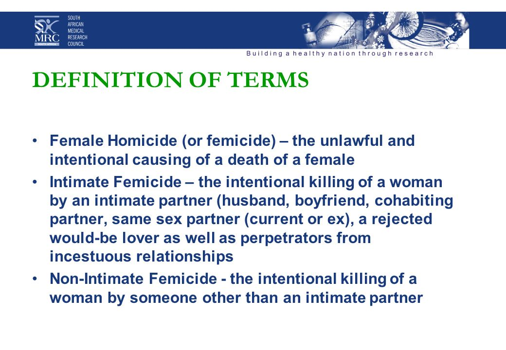 DEFINITION OF TERMS Female Homicide (or femicide) – the unlawful and intentional causing of a death of a female Intimate Femicide – the intentional killing of a woman by an intimate partner (husband, boyfriend, cohabiting partner, same sex partner (current or ex), a rejected would-be lover as well as perpetrators from incestuous relationships Non-Intimate Femicide - the intentional killing of a woman by someone other than an intimate partner