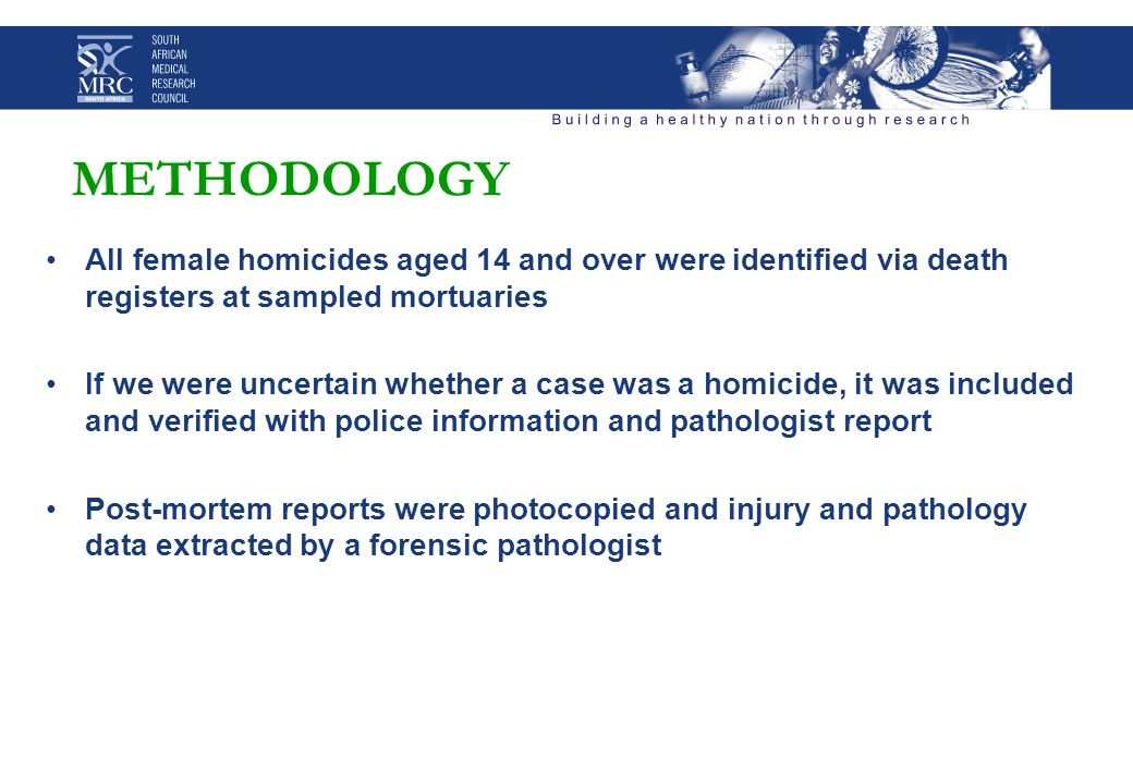 METHODOLOGY All female homicides aged 14 and over were identified via death registers at sampled mortuaries If we were uncertain whether a case was a homicide, it was included and verified with police information and pathologist report Post-mortem reports were photocopied and injury and pathology data extracted by a forensic pathologist