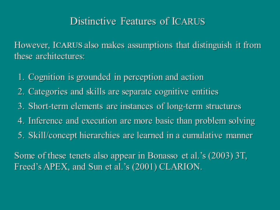 Distinctive Features of I CARUS However, I CARUS also makes assumptions that distinguish it from these architectures: Some of these tenets also appear in Bonasso et al.s (2003) 3T, Freeds APEX, and Sun et al.s (2001) CLARION.