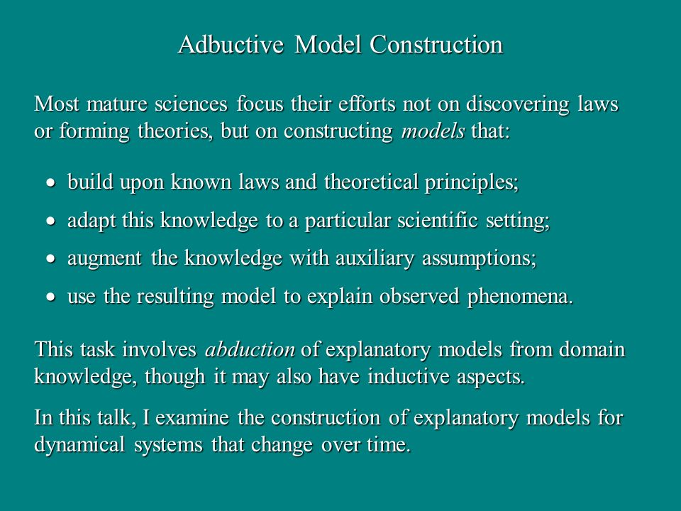 Adbuctive Model Construction build upon known laws and theoretical principles; build upon known laws and theoretical principles; adapt this knowledge to a particular scientific setting; adapt this knowledge to a particular scientific setting; augment the knowledge with auxiliary assumptions; augment the knowledge with auxiliary assumptions; use the resulting model to explain observed phenomena.