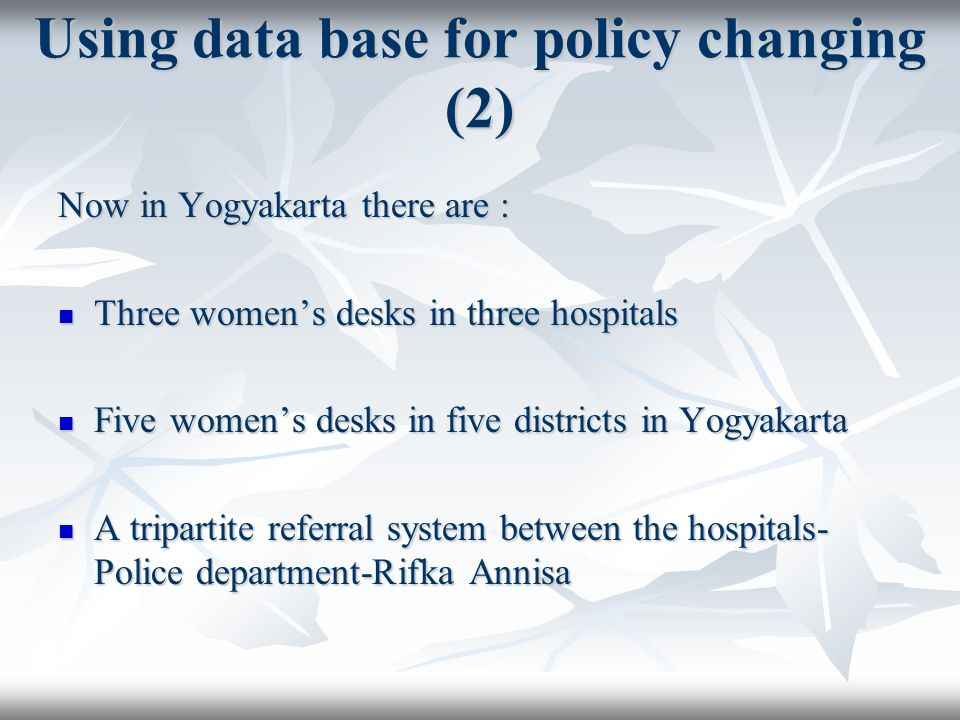 Using data base for policy changing (2) Now in Yogyakarta there are : Three womens desks in three hospitals Three womens desks in three hospitals Five womens desks in five districts in Yogyakarta Five womens desks in five districts in Yogyakarta A tripartite referral system between the hospitals- Police department-Rifka Annisa A tripartite referral system between the hospitals- Police department-Rifka Annisa