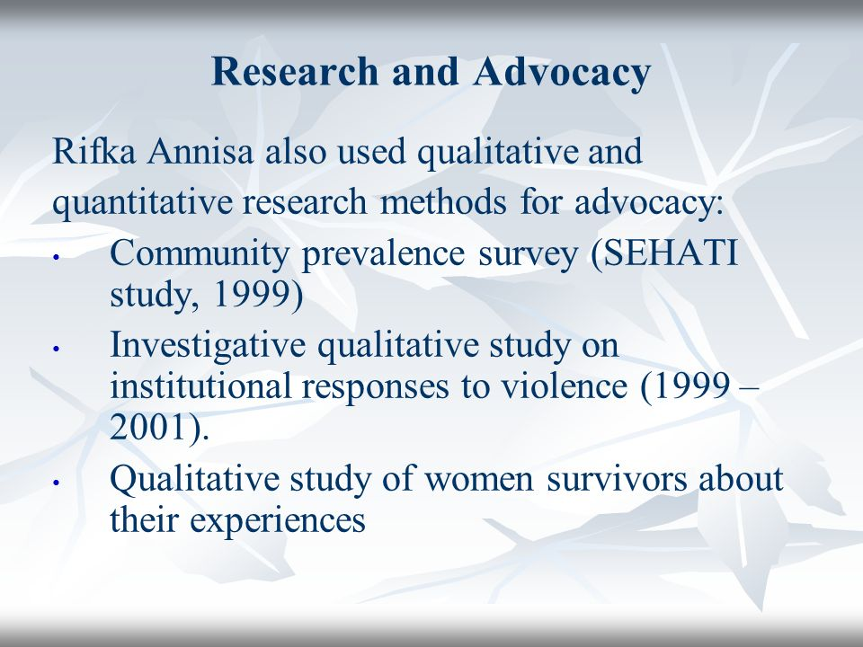 Research and Advocacy Rifka Annisa also used qualitative and quantitative research methods for advocacy: Community prevalence survey (SEHATI study, 1999) Investigative qualitative study on institutional responses to violence (1999 – 2001).