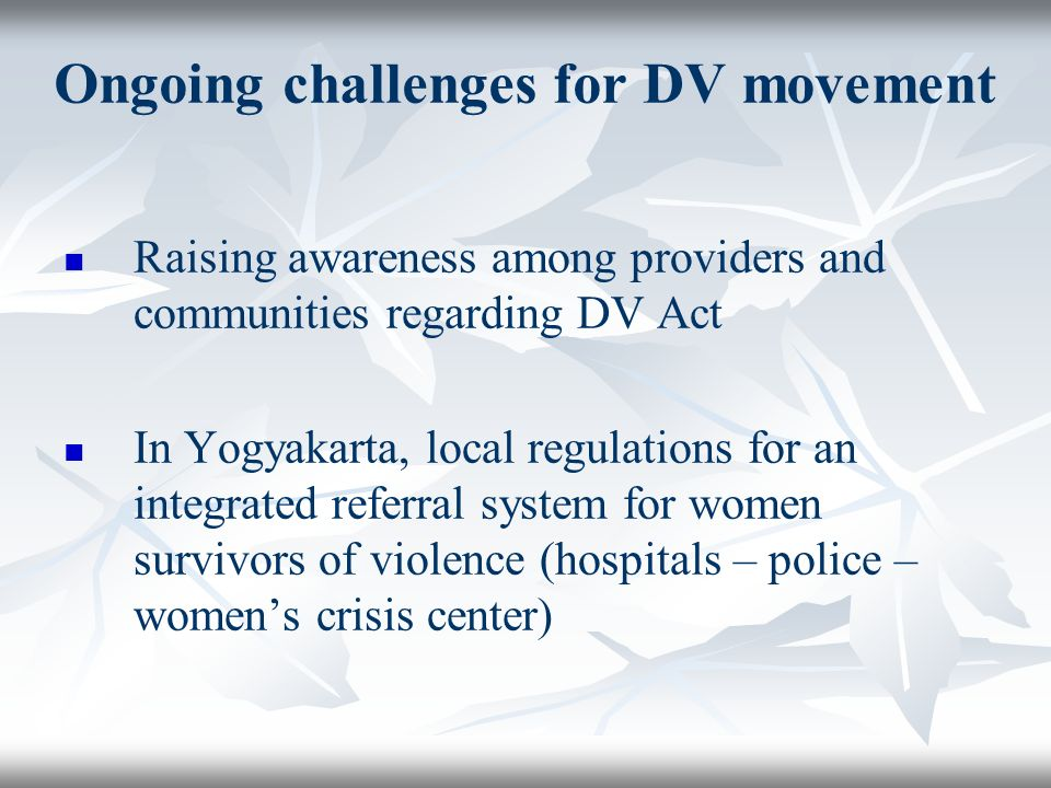 Ongoing challenges for DV movement Raising awareness among providers and communities regarding DV Act In Yogyakarta, local regulations for an integrated referral system for women survivors of violence (hospitals – police – womens crisis center)