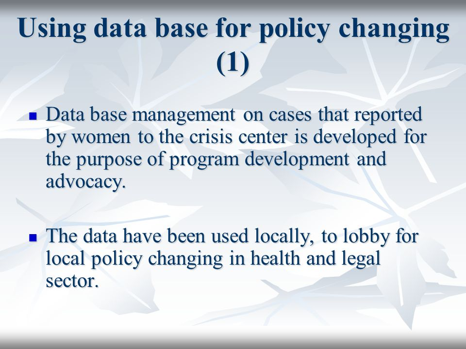 Using data base for policy changing (1) Data base management on cases that reported by women to the crisis center is developed for the purpose of program development and advocacy.
