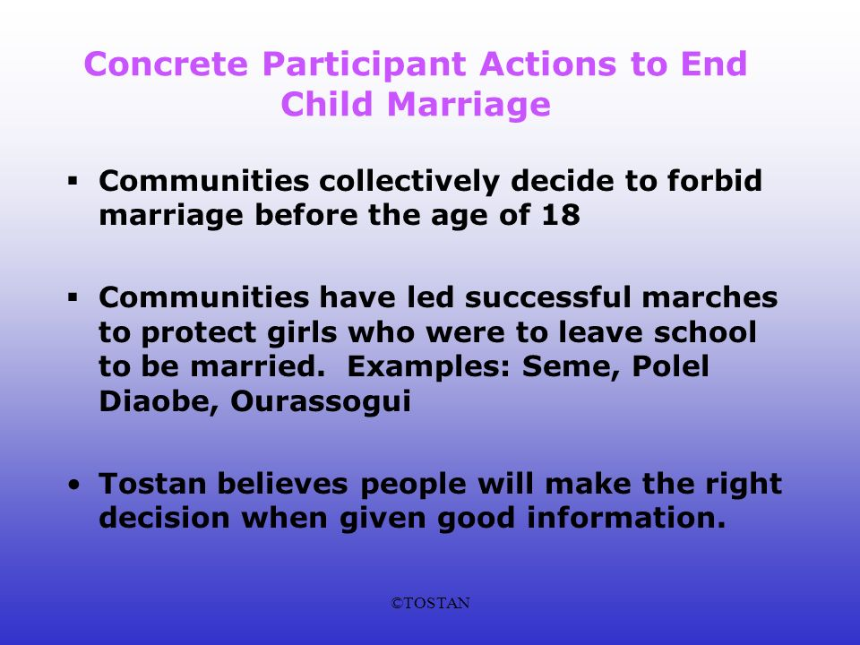©TOSTAN Concrete Participant Actions to End Child Marriage Communities collectively decide to forbid marriage before the age of 18 Communities have led successful marches to protect girls who were to leave school to be married.